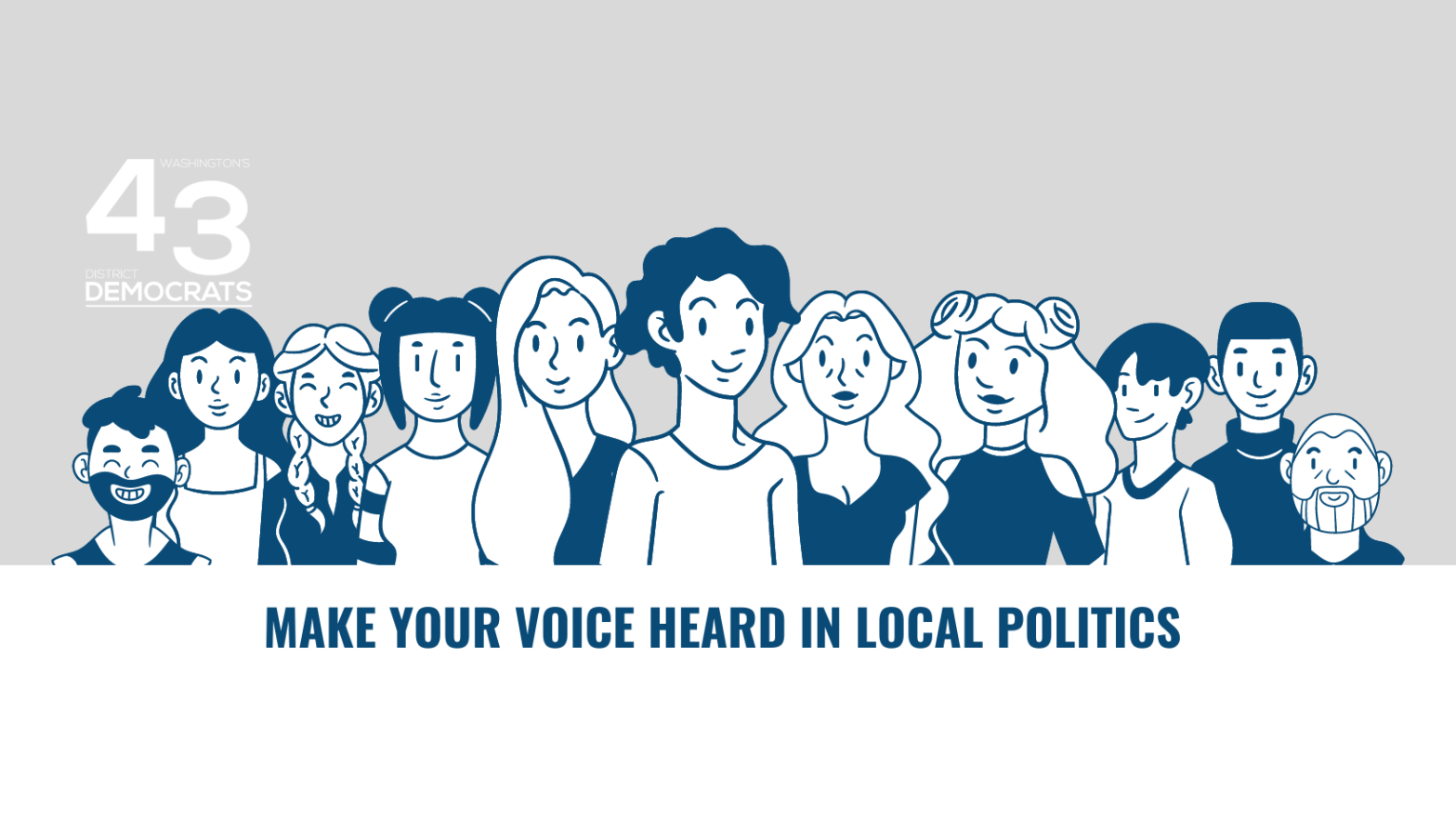 """The 43rd District Democrats' logo sits at left in all white, just above a row of cartoon-like people (mixed in genders, race, styles) in the colors of blue and white, depicted from the torso up. Below them is a white rectangle with the blue words """"Make your voice heard in local politics"""""""